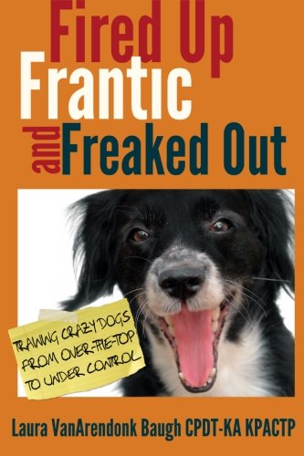 Fired Up Frantic and Freaked Out Training the Crazy Dog from Over the Top to Under Control