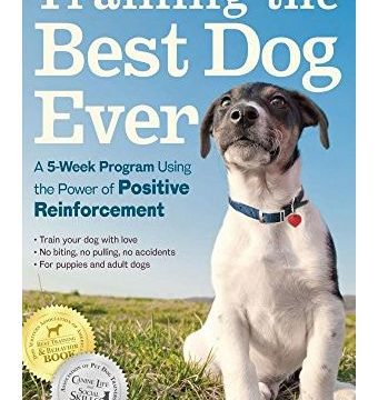 Training the Best Dog Ever A 5Week Program Using the Power of Positive Reinforcement